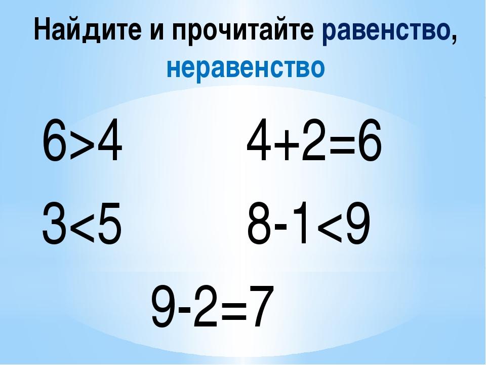 Найдите и прочитайте равенство, неравенство 6>4 4+2=6 3