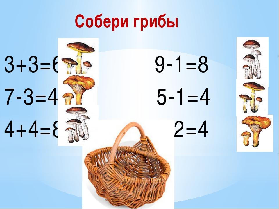 Собери грибы 3+3=6 9-1=8 7-3=4 5-1=4 4+4=8 6-2=4