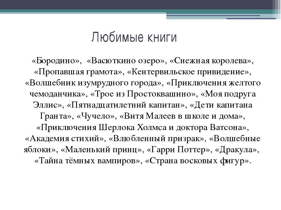 Любимые книги «Бородино», «Васюткино озеро», «Снежная королева», «Пропавшая г...