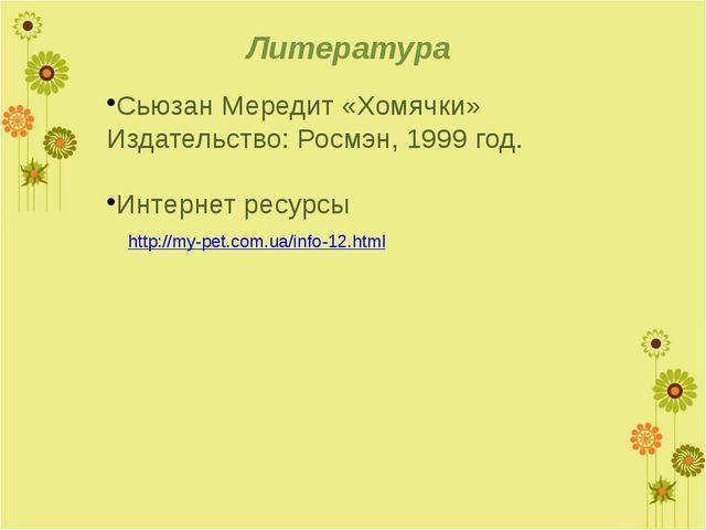 Литература http://my-pet.com.ua/info-12.html Сьюзан Мередит «Хомячки» Издател...