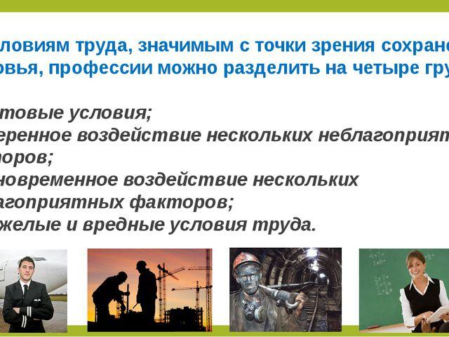 По условиям труда, значимым с точки зрения сохранения здоровья, профессии мож...