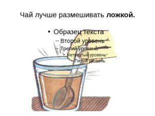 Чай лучше размешивать ложкой.