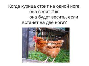 Когда курица стоит на одной ноге, она весит 2 кг. Сколько она будет весить, е