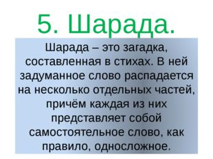 5. Шарада. Шарада – это загадка, составленная в стихах. В ней задуманное слов