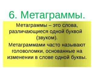 6. Метаграммы. Метаграммы – это слова, различающиеся одной буквой (звуком). М