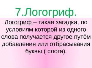 7.Логогриф. Логогриф – такая загадка, по условиям которой из одного слова пол