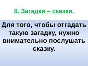 8. Загадки – сказки. Для того, чтобы отгадать такую загадку, нужно внимательн