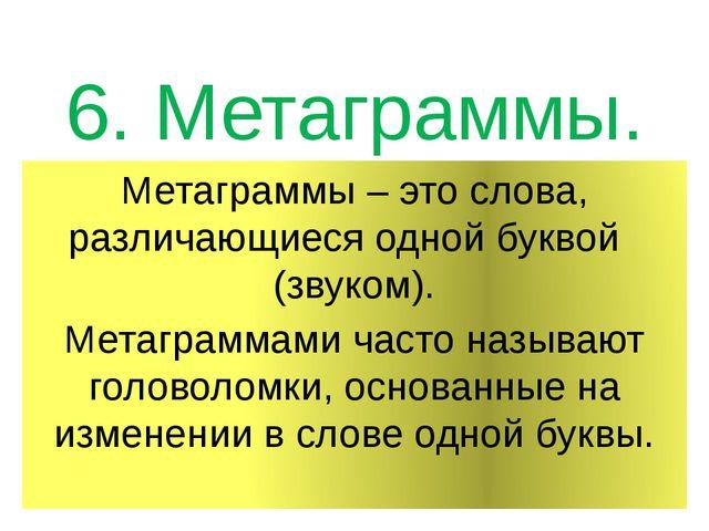 6. Метаграммы. Метаграммы – это слова, различающиеся одной буквой (звуком). М...