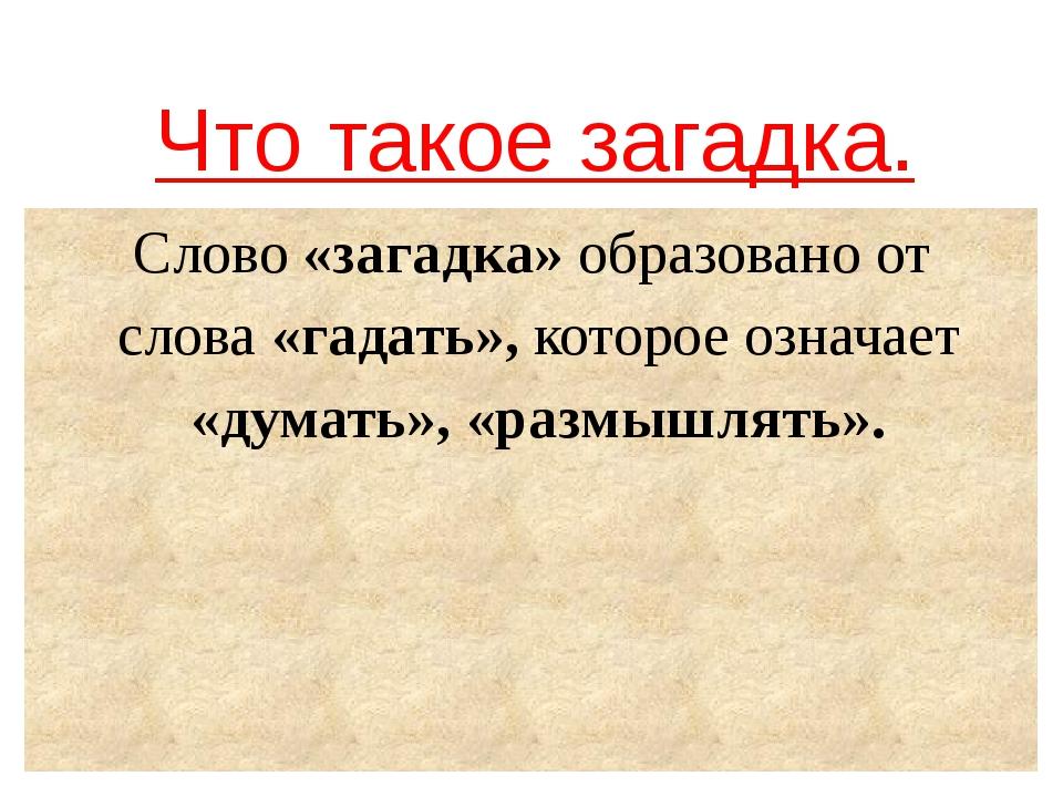Что такое загадка. Слово «загадка» образовано от слова «гадать», которое озна...