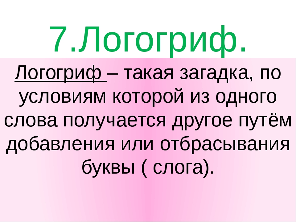 7.Логогриф. Логогриф – такая загадка, по условиям которой из одного слова пол...