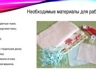 Необходимые материалы для работы разноцветные ткани; подкладочная ткань; вати