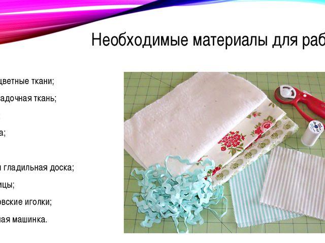 Необходимые материалы для работы разноцветные ткани; подкладочная ткань; вати...