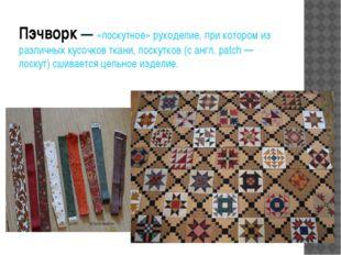 Пэчворк— «лоскутное» рукоделие, при котором из различных кусочков ткани, лос