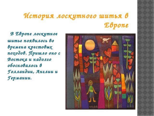 В Европе лоскутное шитье появилось во времена крестовых походов. Пришло оно...