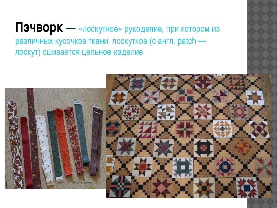 Пэчворк— «лоскутное» рукоделие, при котором из различных кусочков ткани, лос...