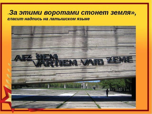 «За этими воротами стонет земля», гласит надпись на латышском языке
