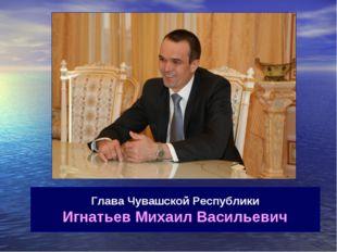Глава Чувашской Республики Игнатьев Михаил Васильевич