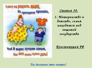 Статья 38. 1. Материнство и детство, семья находятся под защитой государства