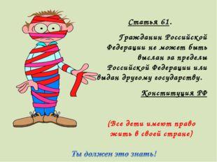 Статья 61. Гражданин Российской Федерации не может быть выслан за пределы Рос