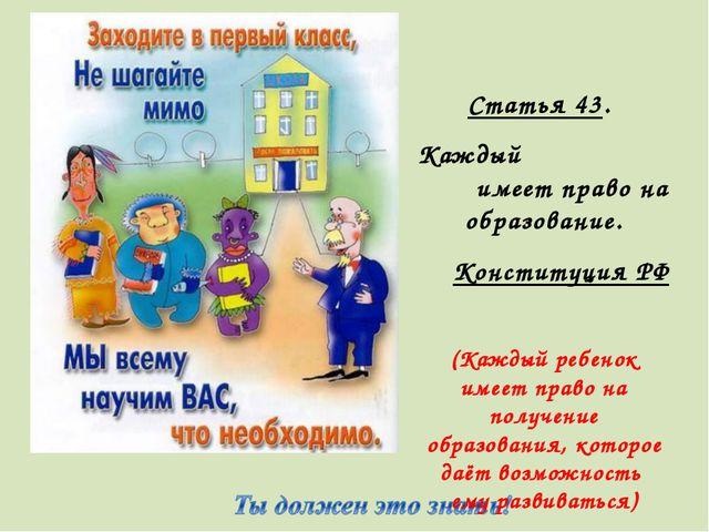 Статья 43. Каждый имеет право на образование. Конституция РФ (Каждый ребенок...