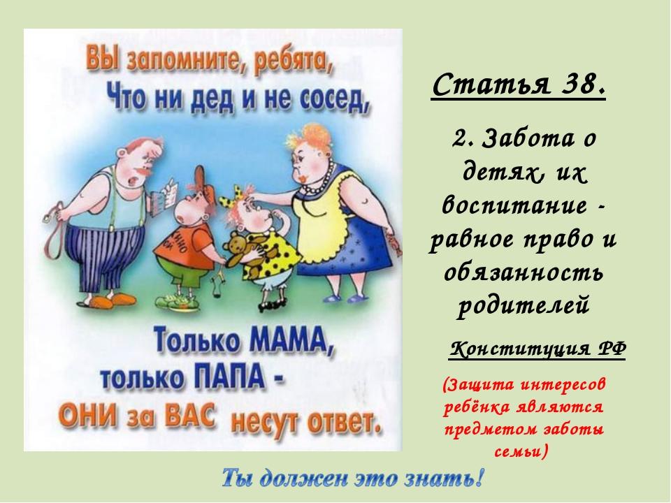 Статья 38. 2. Забота о детях, их воспитание - равное право и обязанность роди...
