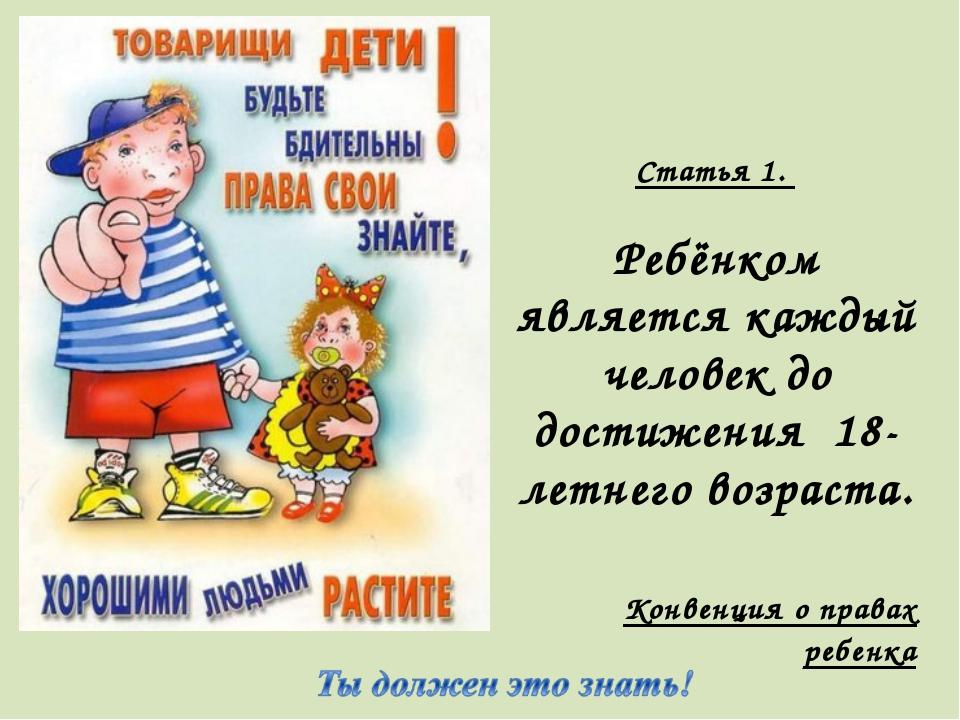 Статья 1. Ребёнком является каждый человек до достижения 18-летнего возраста....
