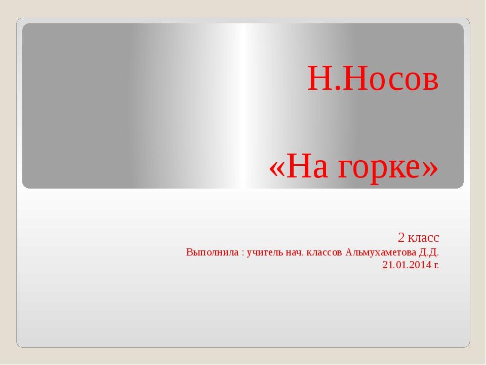 Н.Носов «На горке» 2 класс Выполнила : учитель нач. классов Альмухаметова Д....