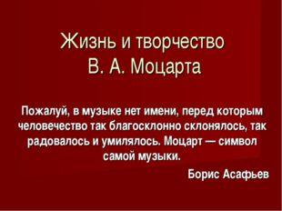 Жизнь и творчество В. А. Моцарта Пожалуй, в музыке нет имени, перед которым ч