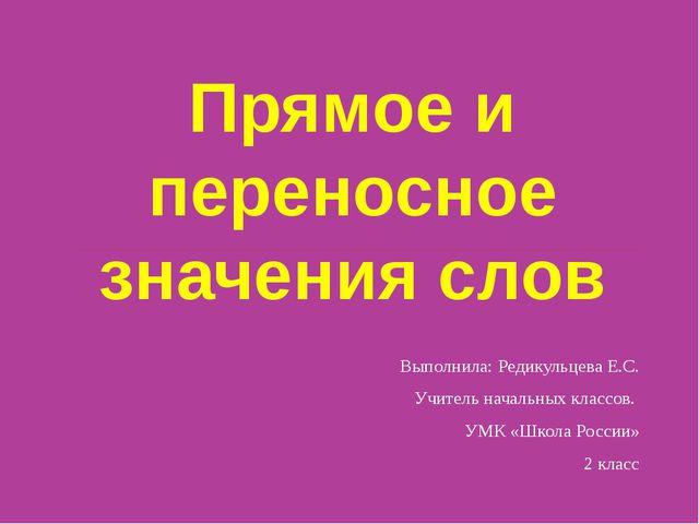 Прямое и переносное значения слов Выполнила: Редикульцева Е.С. Учитель началь...