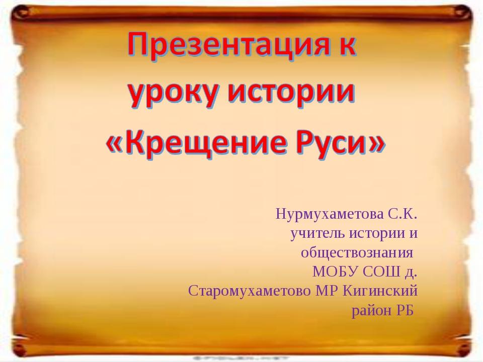 Нурмухаметова С.К. учитель истории и обществознания МОБУ СОШ д. Старомухамето...