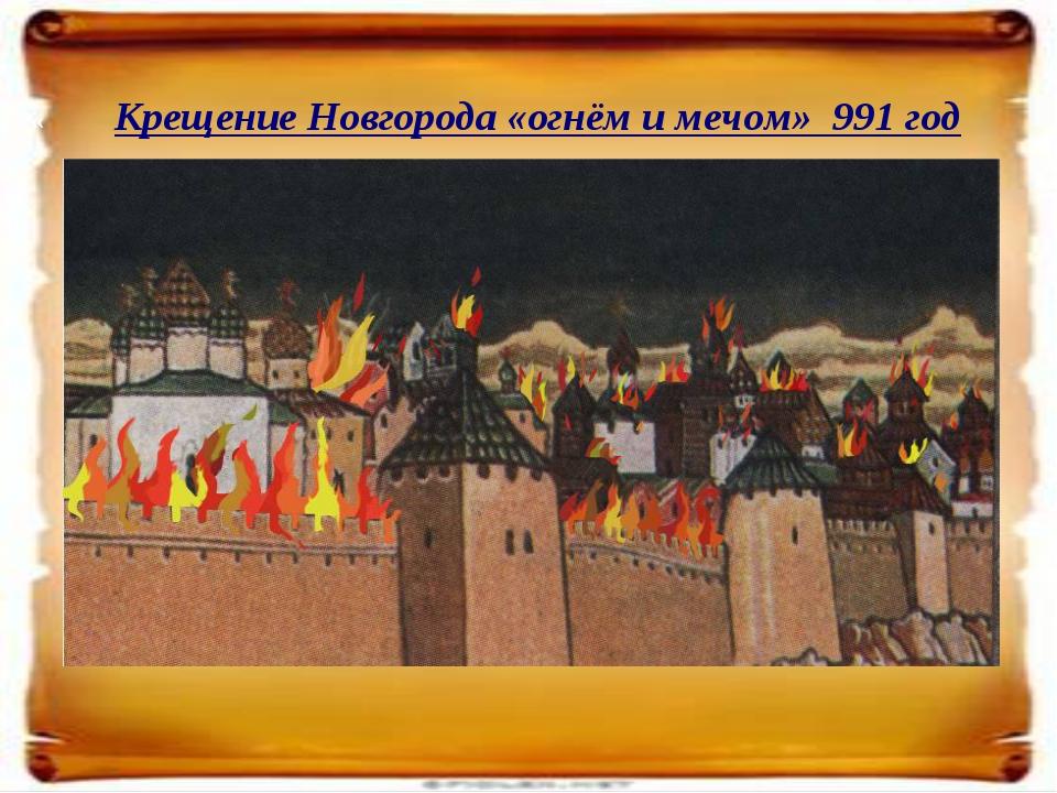 « Крещение Новгорода «огнём и мечом» 991 год