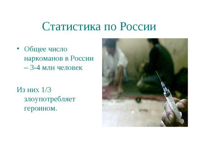 Статистика по России Общее число наркоманов в России – 3-4 млн человек Из них...