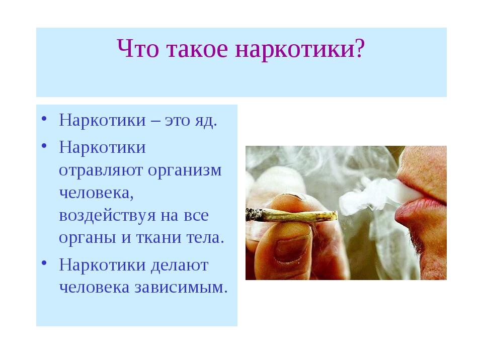 Что такое наркотики? Наркотики – это яд. Наркотики отравляют организм человек...
