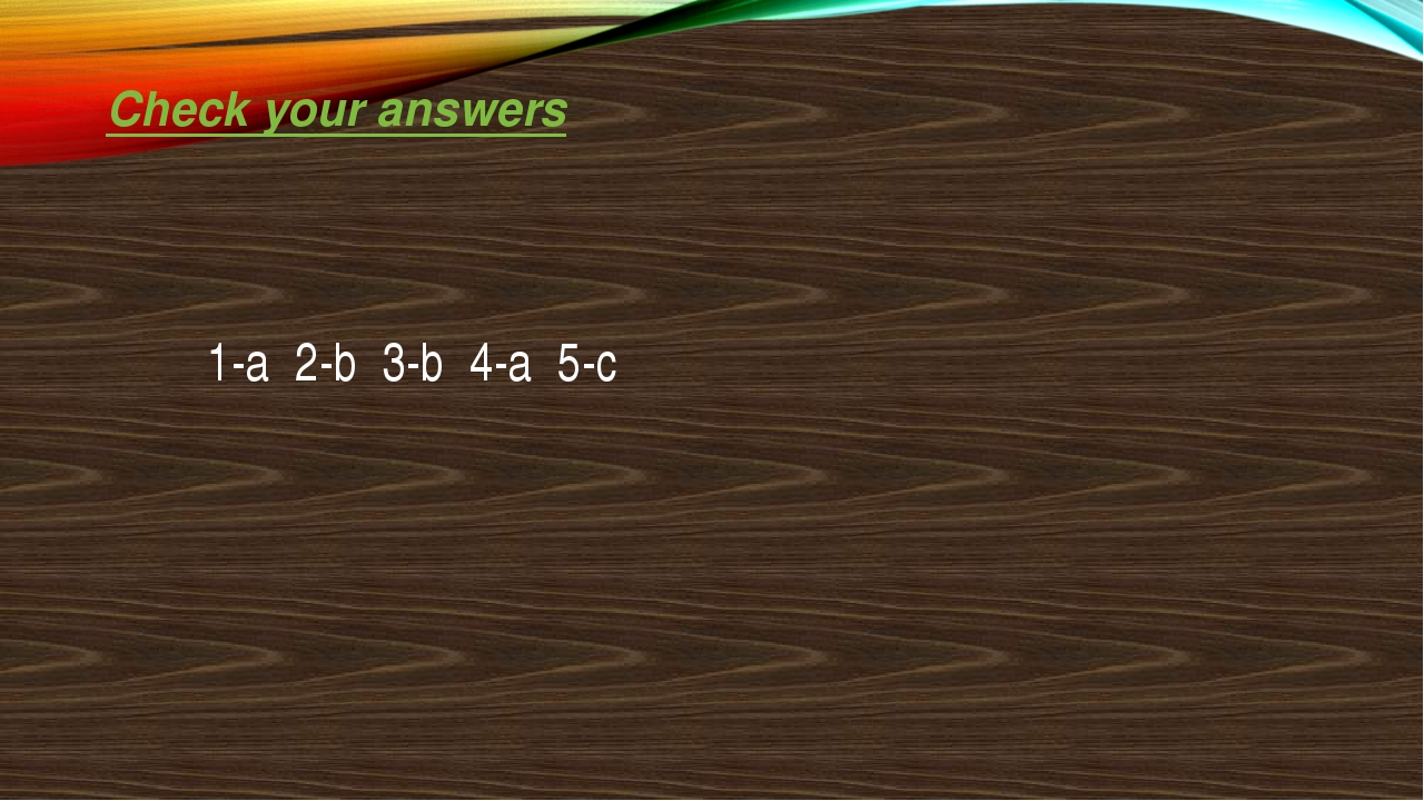 Check your answers 1-a 2-b 3-b 4-a 5-c