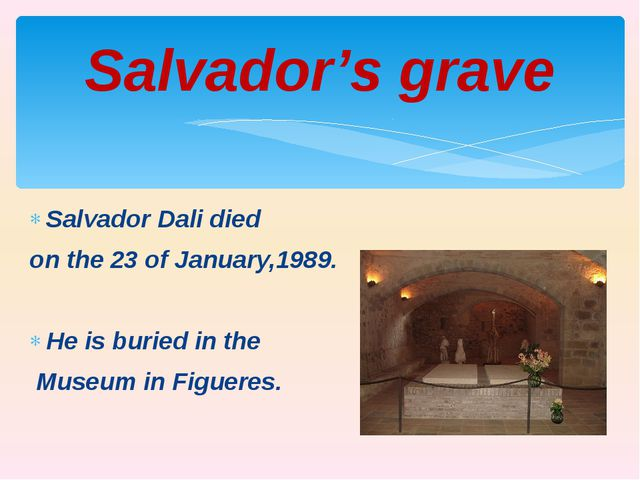 Salvador Dali died on the 23 of January,1989. He is buried in the Museum in F...
