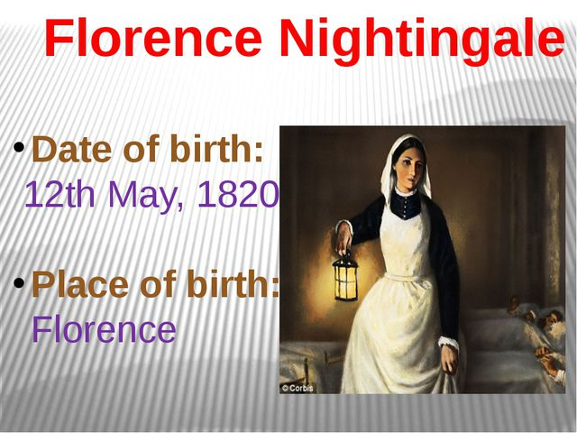 Florence Nightingale Date of birth: 12th May, 1820 Place of birth: Florence