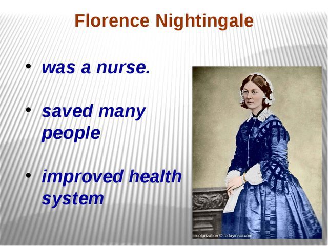 was a nurse. saved many people improved health system Florence Nightingale