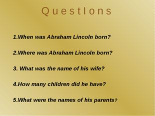Q u e s t I o n s 1.When was Abraham Lincoln born? 2.Where was Abraham Lincol