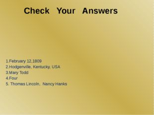 Check Your Answers 1.February 12,1809 2.Hodgenville, Kentucky, USA 3.Mary Tod