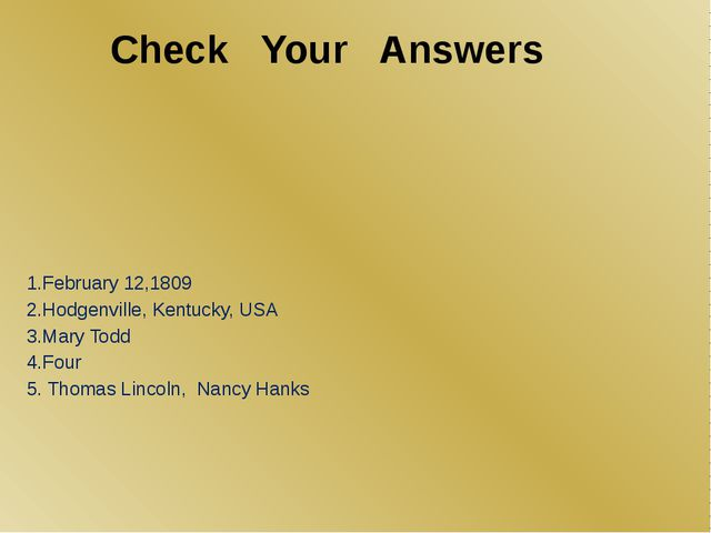 Check Your Answers 1.February 12,1809 2.Hodgenville, Kentucky, USA 3.Mary Tod...