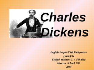 Charles Dickens English Project:Vlad Kudryavtsev Form 6 G English teacher: L.