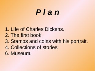 1. Life of Charles Dickens. 2. The first book. 3. Stamps and coins with his p