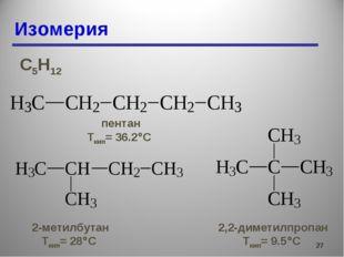 Изомерия * С5Н12 пентан Ткип= 36.2С 2-метилбутан Ткип= 28С 2,2-диметилпропа