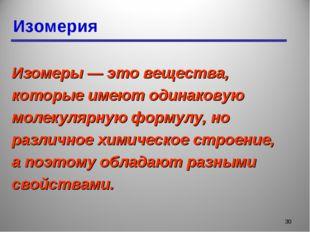 Изомерия * Изомеры — это вещества, которые имеют одинаковую молекулярную форм