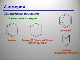 Изомерия * Структурная изомерия Валентная изомерия бензол бицикло[2.2.0]гекса