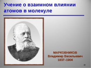 Учение о взаимном влиянии атомов в молекуле * МАРКОВНИКОВ Владимир Васильевич