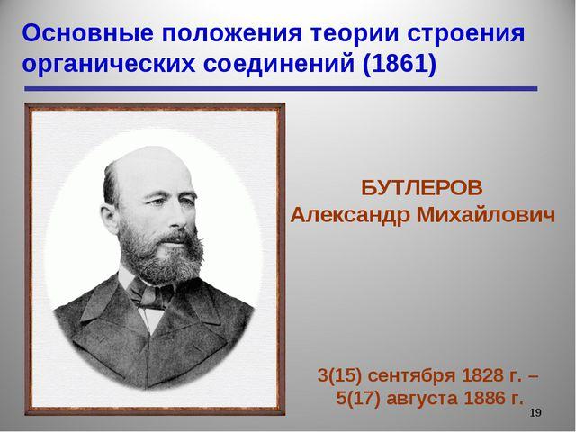 Основные положения теории строения органических соединений (1861) * БУТЛЕРОВ...