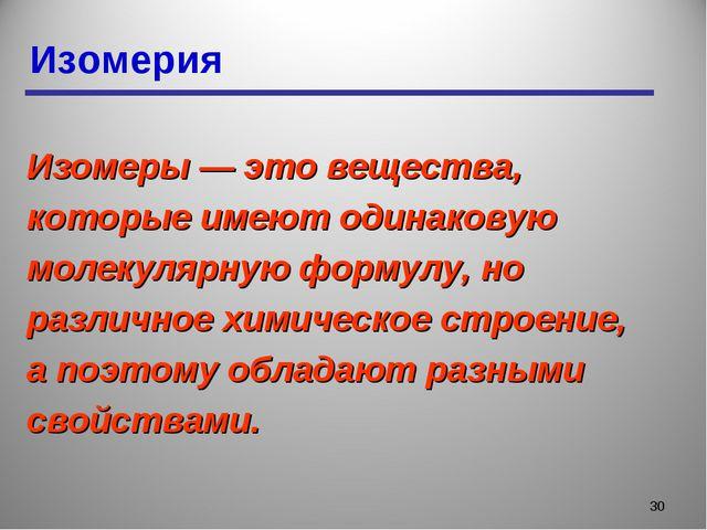 Изомерия * Изомеры — это вещества, которые имеют одинаковую молекулярную форм...