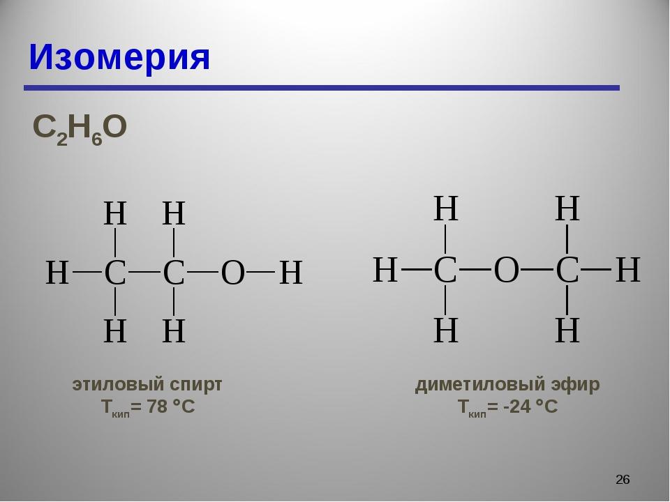 Изомерия * С2Н6О этиловый спирт Ткип= 78 С диметиловый эфир Ткип= -24 С