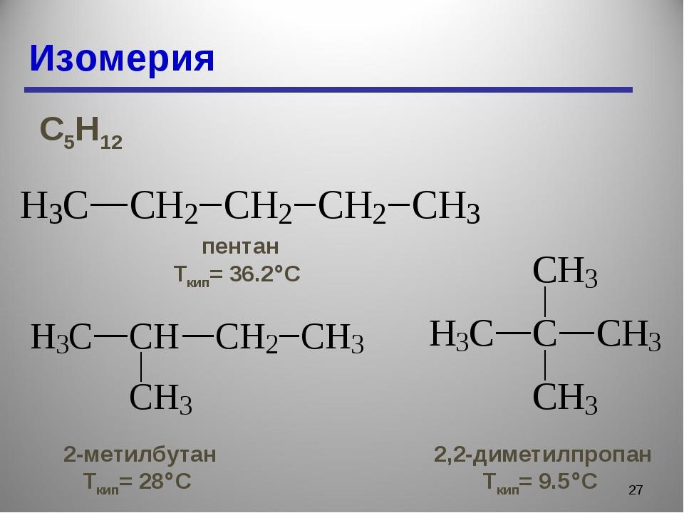 Изомерия * С5Н12 пентан Ткип= 36.2С 2-метилбутан Ткип= 28С 2,2-диметилпропа...